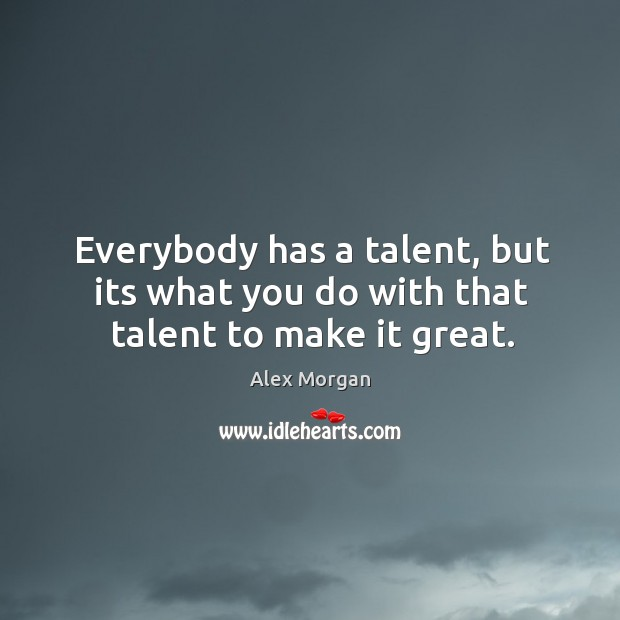 Image, Everybody has a talent, but its what you do with that talent to make it great.