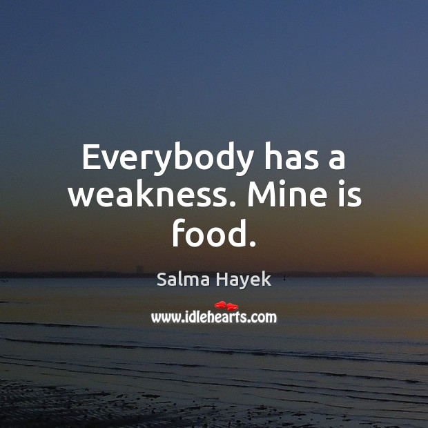 Image, Everybody has a weakness. Mine is food.