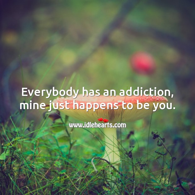 Everybody has an addiction, mine just happens to be you. Sweet Love Quotes Image