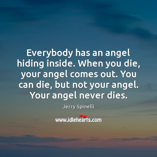 Everybody has an angel hiding inside. When you die, your angel comes Jerry Spinelli Picture Quote