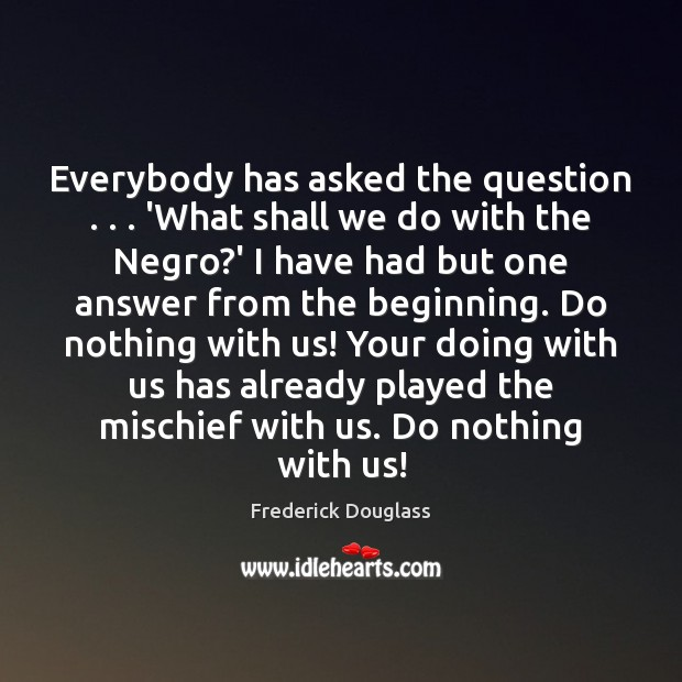 Everybody has asked the question . . . 'What shall we do with the Negro? Frederick Douglass Picture Quote
