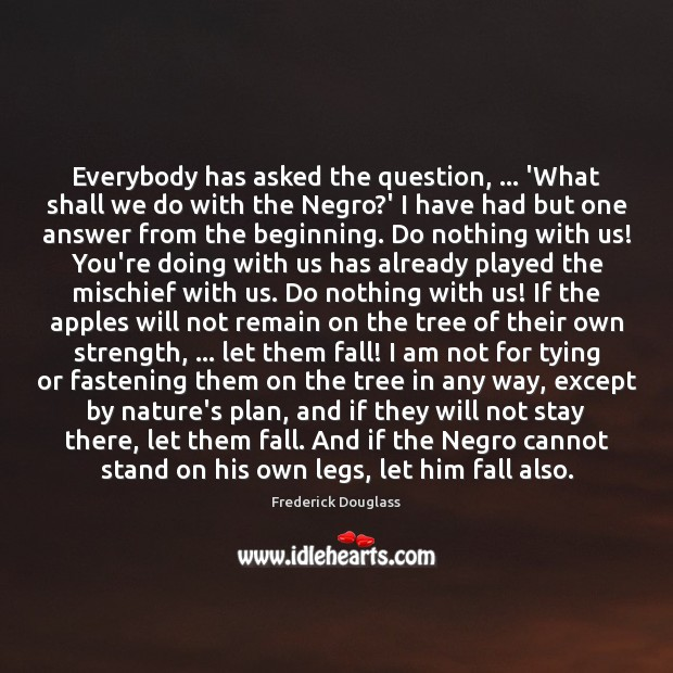 Everybody has asked the question, … 'What shall we do with the Negro? Frederick Douglass Picture Quote