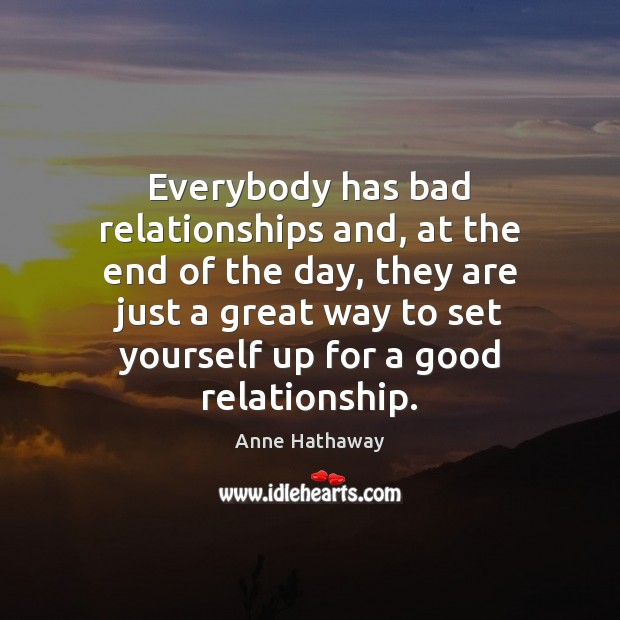 Everybody has bad relationships and, at the end of the day, they Anne Hathaway Picture Quote