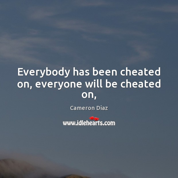 Everybody has been cheated on, everyone will be cheated on, Cameron Diaz Picture Quote
