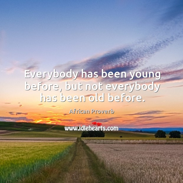 Image, Everybody has been young before, but not everybody has been old before.