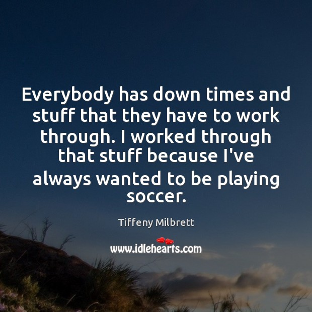 Everybody has down times and stuff that they have to work through. Soccer Quotes Image
