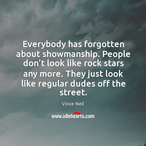 Everybody has forgotten about showmanship. People don't look like rock stars any more. Image