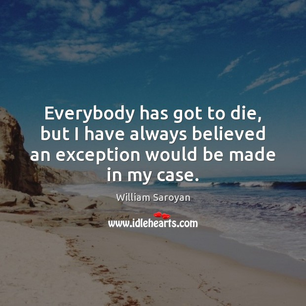 Everybody has got to die, but I have always believed an exception William Saroyan Picture Quote