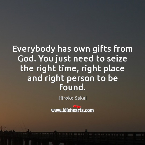Everybody has own gifts from God. You just need to seize the Image