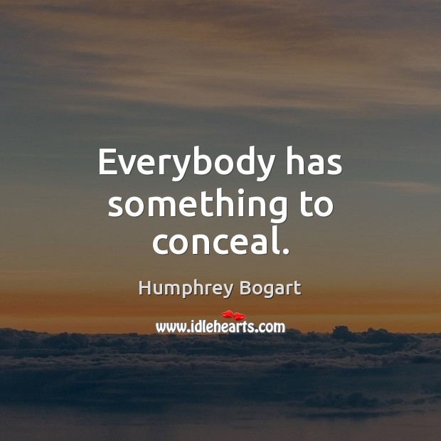 Everybody has something to conceal. Humphrey Bogart Picture Quote