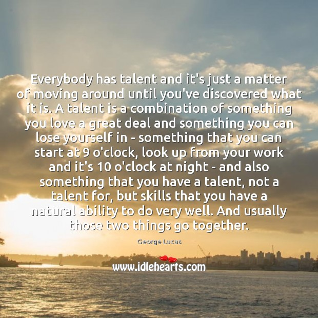 Everybody has talent and it's just a matter of moving around until George Lucas Picture Quote