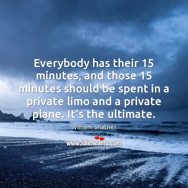 Everybody has their 15 minutes, and those 15 minutes should be spent in a Image