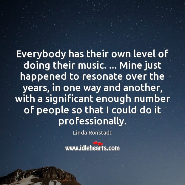 Everybody has their own level of doing their music. … Mine just happened Image