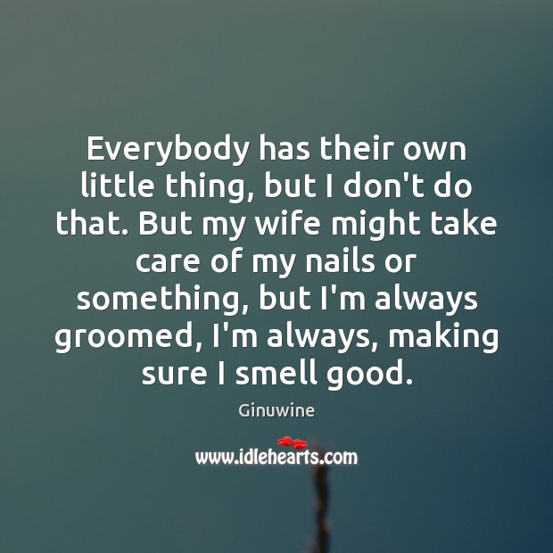 Everybody has their own little thing, but I don't do that. But Image