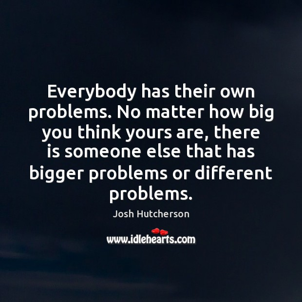 Everybody has their own problems. No matter how big you think yours Josh Hutcherson Picture Quote