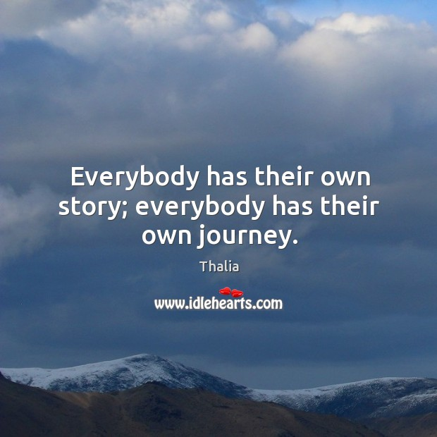 Everybody has their own story; everybody has their own journey. Thalia Picture Quote