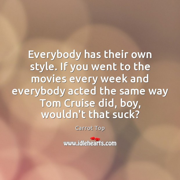 Everybody has their own style. If you went to the movies every Carrot Top Picture Quote