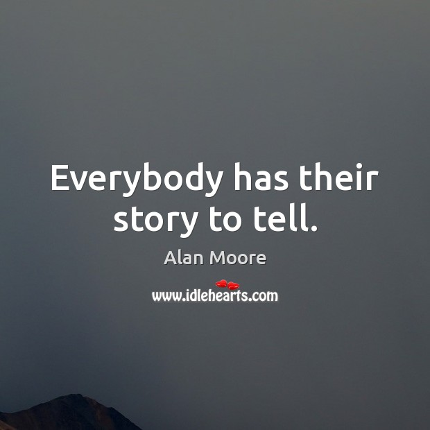 Everybody has their story to tell. Alan Moore Picture Quote