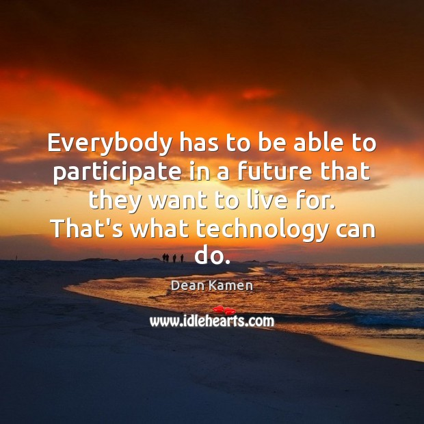 Everybody has to be able to participate in a future that they Dean Kamen Picture Quote