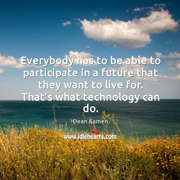 Everybody has to be able to participate in a future that they want to live for. That's what technology can do. Dean Kamen Picture Quote