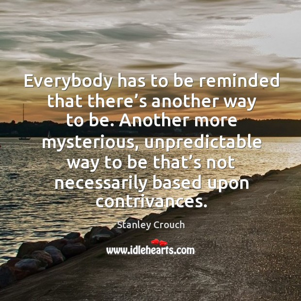 Everybody has to be reminded that there's another way to be. Another more mysterious, unpredictable way Image