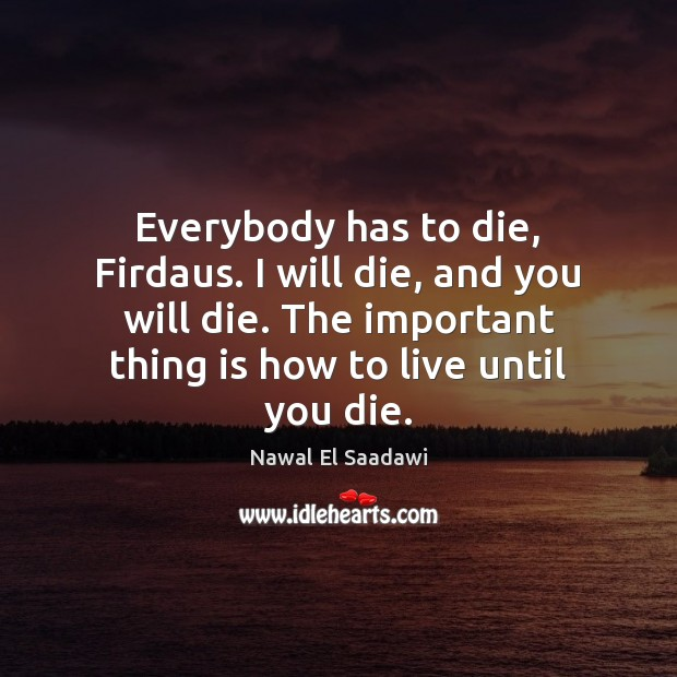 Nawal El Saadawi Picture Quote image saying: Everybody has to die, Firdaus. I will die, and you will die.