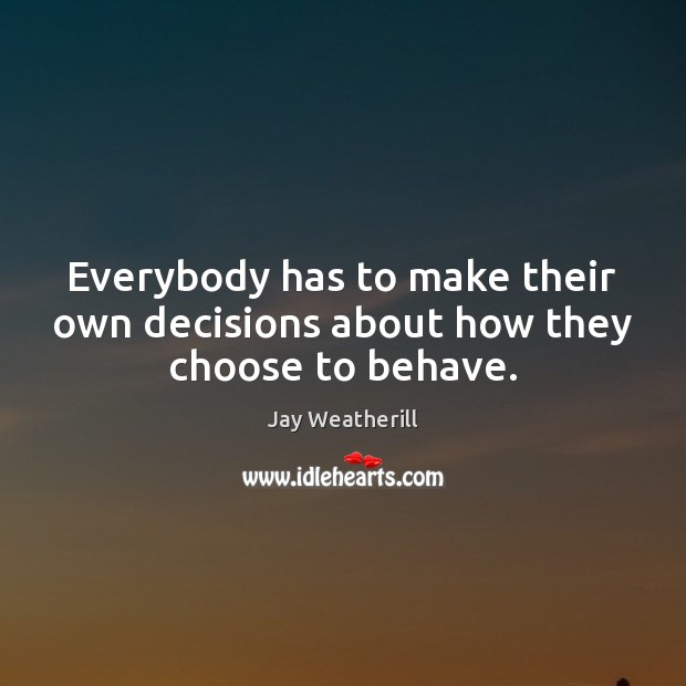Everybody has to make their own decisions about how they choose to behave. Jay Weatherill Picture Quote