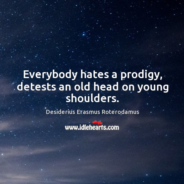 Everybody hates a prodigy, detests an old head on young shoulders. Image