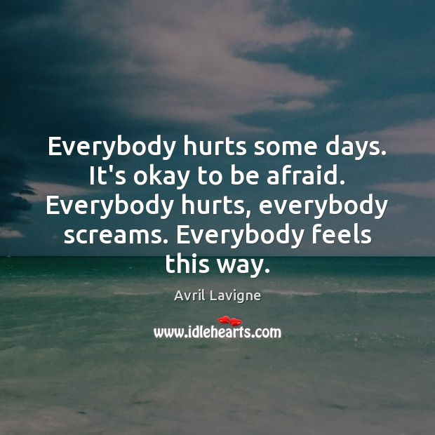 Everybody hurts some days. It's okay to be afraid. Everybody hurts, everybody Avril Lavigne Picture Quote