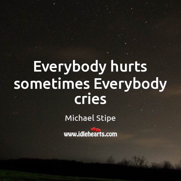 Everybody hurts sometimes Everybody cries Michael Stipe Picture Quote