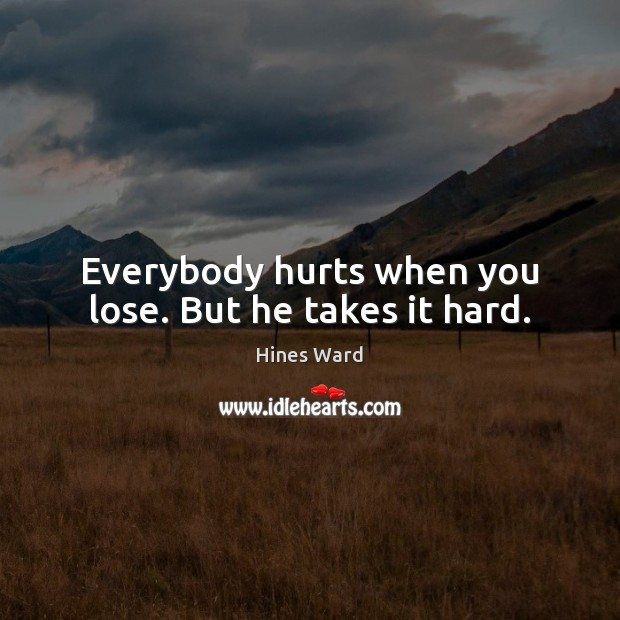 Everybody hurts when you lose. But he takes it hard. Image