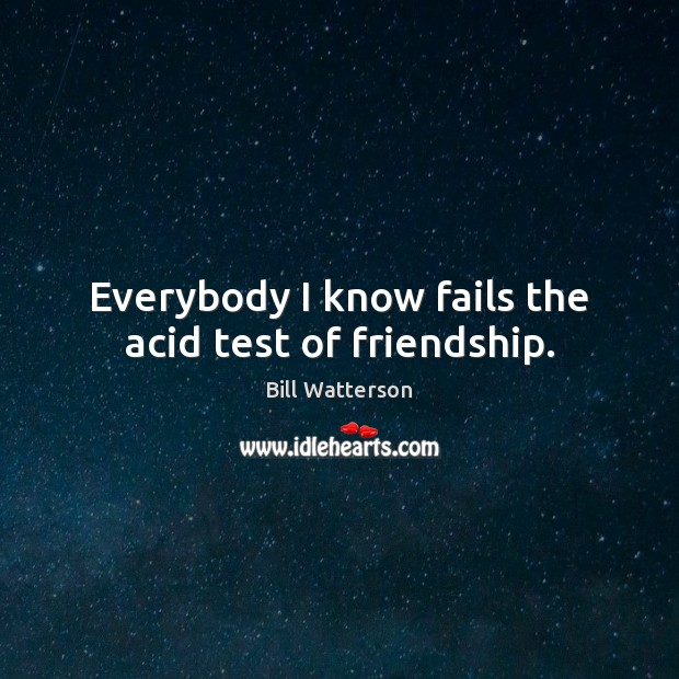 Everybody I know fails the acid test of friendship. Image
