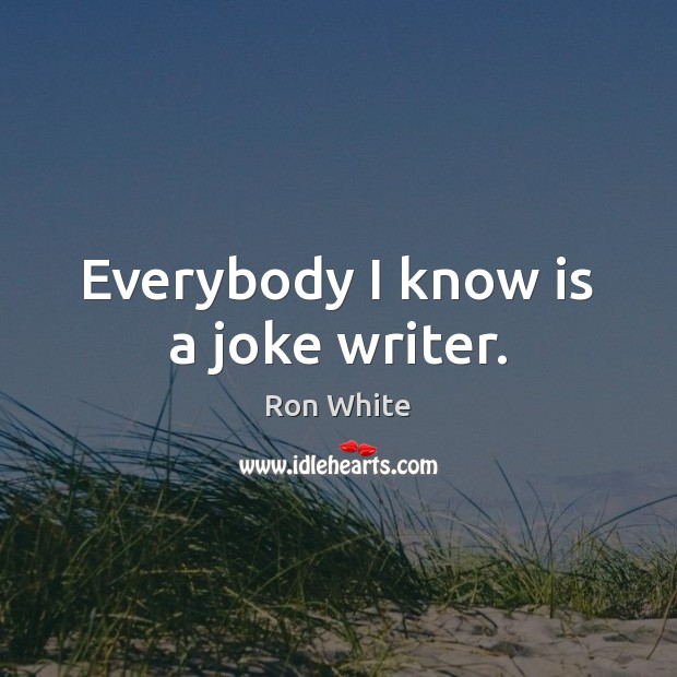 Everybody I know is a joke writer. Ron White Picture Quote