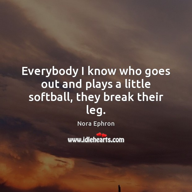 Everybody I know who goes out and plays a little softball, they break their leg. Nora Ephron Picture Quote