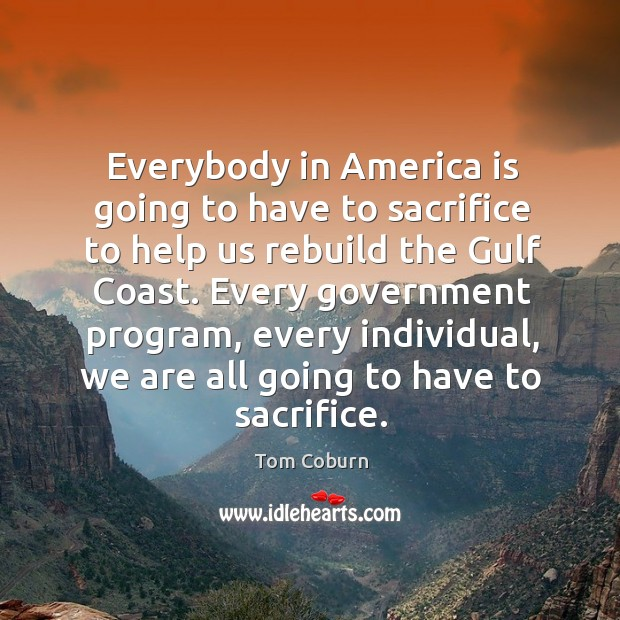 Everybody in america is going to have to sacrifice to help us rebuild the gulf coast. Tom Coburn Picture Quote