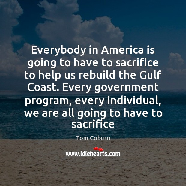 Everybody in America is going to have to sacrifice to help us Tom Coburn Picture Quote