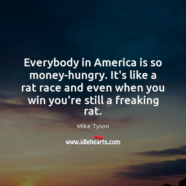 Image, Everybody in America is so money-hungry. It's like a rat race and