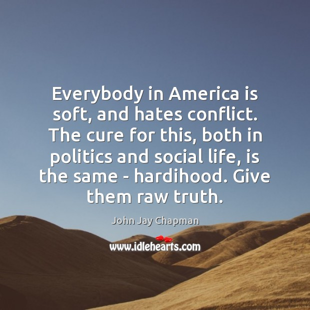John Jay Chapman Picture Quote image saying: Everybody in America is soft, and hates conflict. The cure for this,