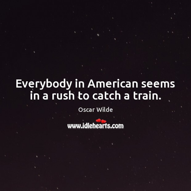 Everybody in American seems in a rush to catch a train. Oscar Wilde Picture Quote