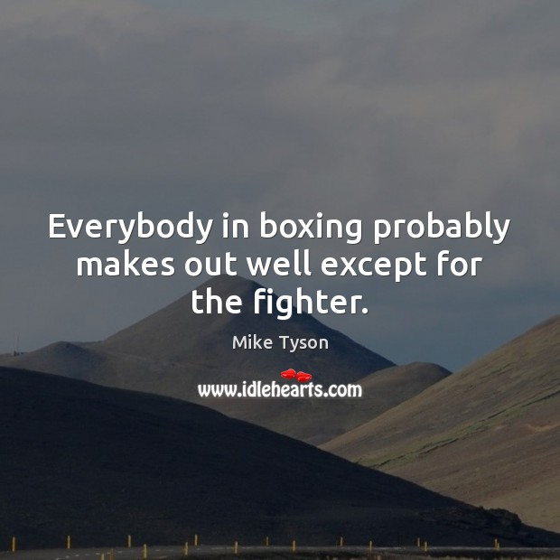 Everybody in boxing probably makes out well except for the fighter. Mike Tyson Picture Quote