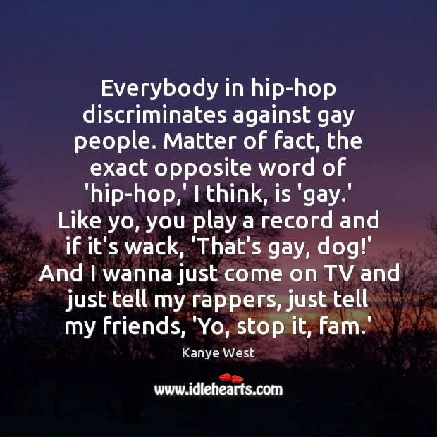 Everybody in hip-hop discriminates against gay people. Matter of fact, the exact Image
