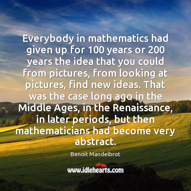 Everybody in mathematics had given up for 100 years or 200 years the idea Benoit Mandelbrot Picture Quote