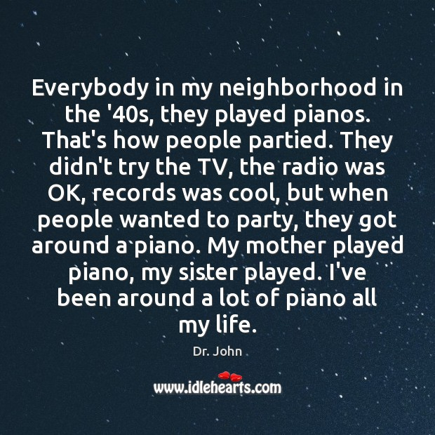 Image, Everybody in my neighborhood in the '40s, they played pianos. That's