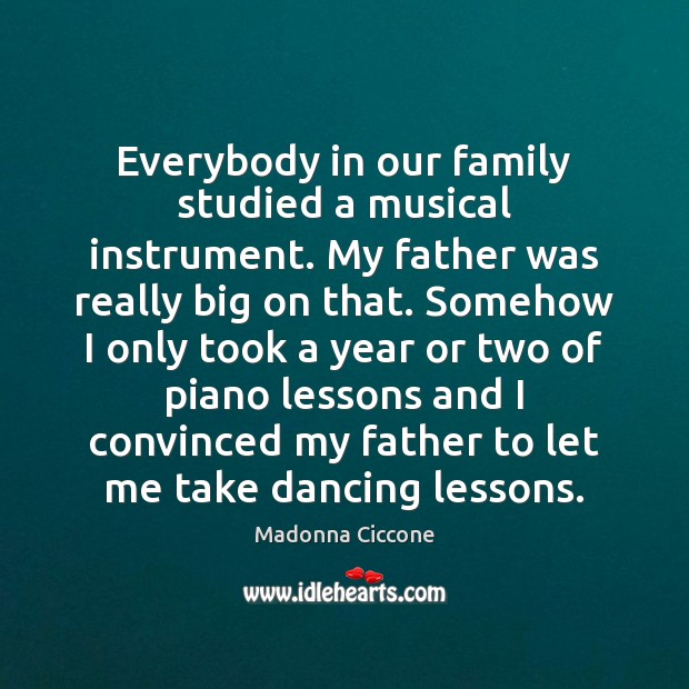 Everybody in our family studied a musical instrument. My father was really Madonna Ciccone Picture Quote