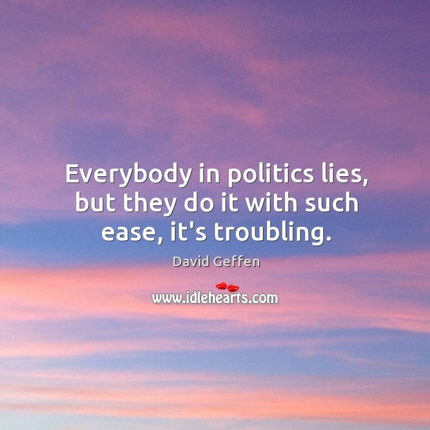 Everybody in politics lies, but they do it with such ease, it's troubling. David Geffen Picture Quote