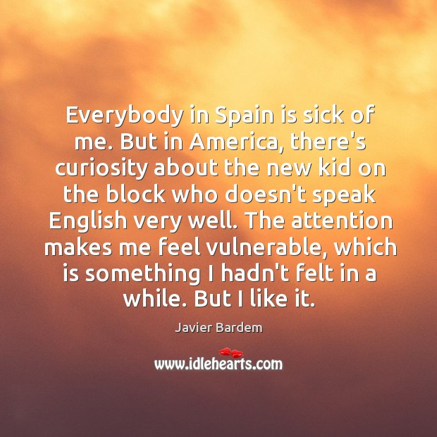Everybody in Spain is sick of me. But in America, there's curiosity Javier Bardem Picture Quote