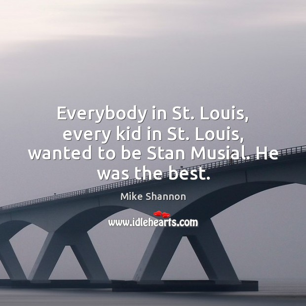 Everybody in St. Louis, every kid in St. Louis, wanted to be Stan Musial. He was the best. Mike Shannon Picture Quote