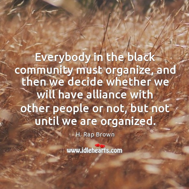 Everybody in the black community must organize, and then we decide whether we will have alliance Image