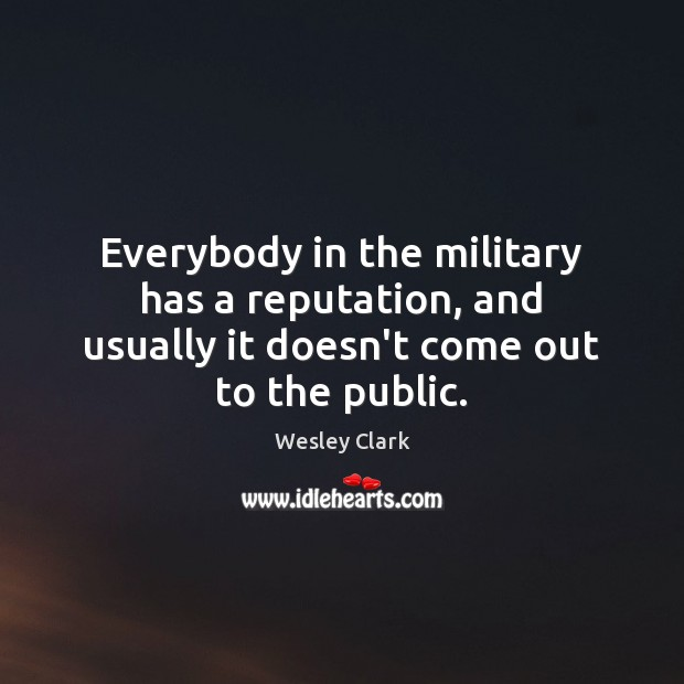 Everybody in the military has a reputation, and usually it doesn't come out to the public. Image
