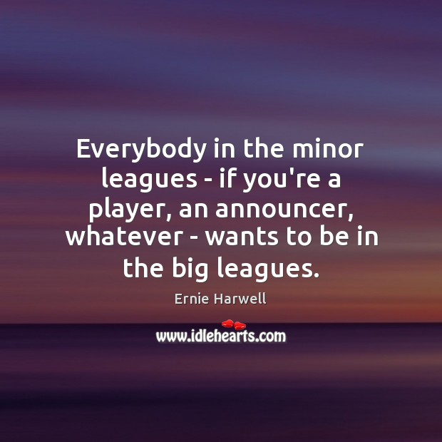 Everybody in the minor leagues – if you're a player, an announcer, Ernie Harwell Picture Quote